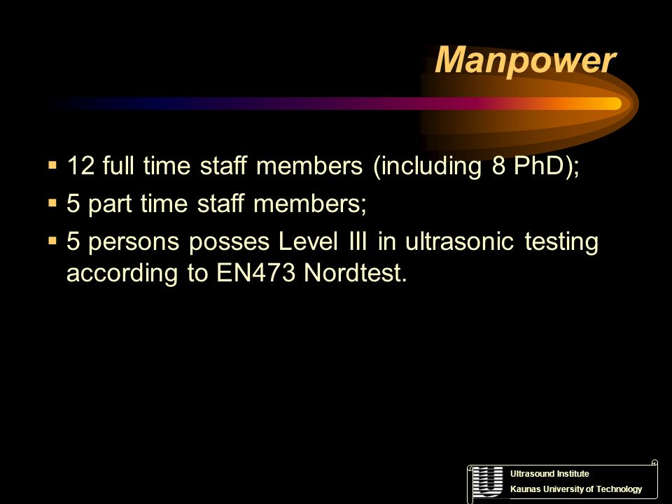 Ultrasound Institute Kaunas University of Technology Manpower 12 full time staff members (including 8 PhD); 5 part time staff members; 5 persons posse