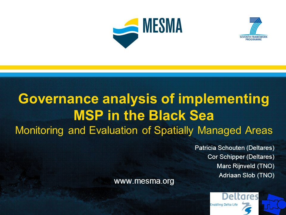 Governance analysis of implementing MSP in the Black Sea Monitoring and Evaluation of Spatially Managed Areas www.mesma.org Patricia Schouten (Deltares) Cor Schipper (Deltares) Marc Rijnveld (TNO) Adriaan Slob (TNO)