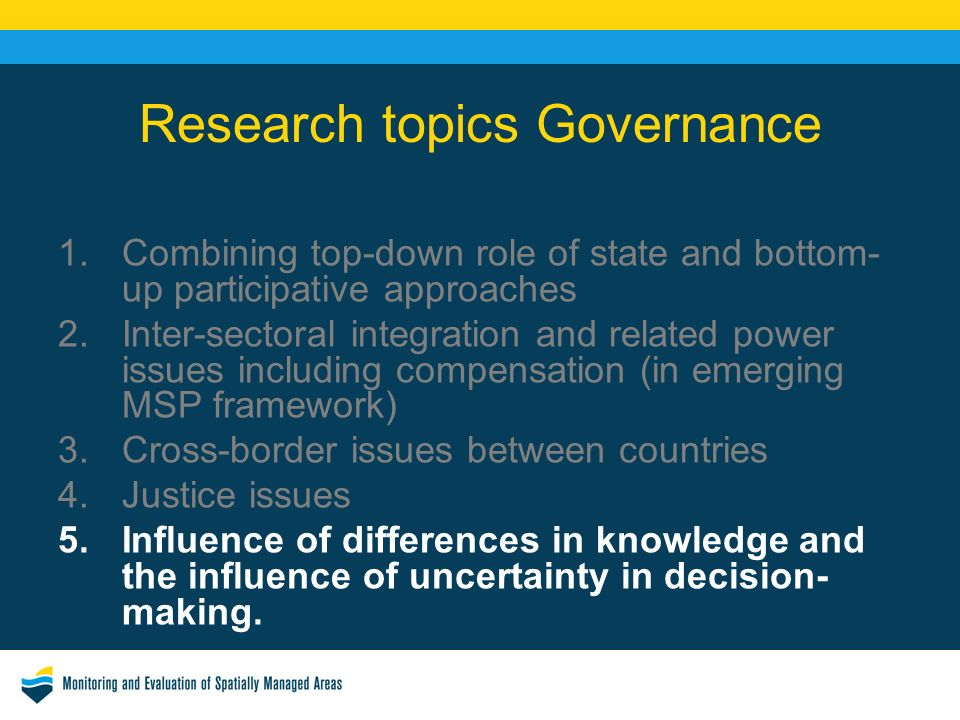 Research topics Governance 1.Combining top-down role of state and bottom- up participative approaches 2.Inter-sectoral integration and related power issues including compensation (in emerging MSP framework) 3.Cross-border issues between countries 4.Justice issues 5.Influence of differences in knowledge and the influence of uncertainty in decision- making.