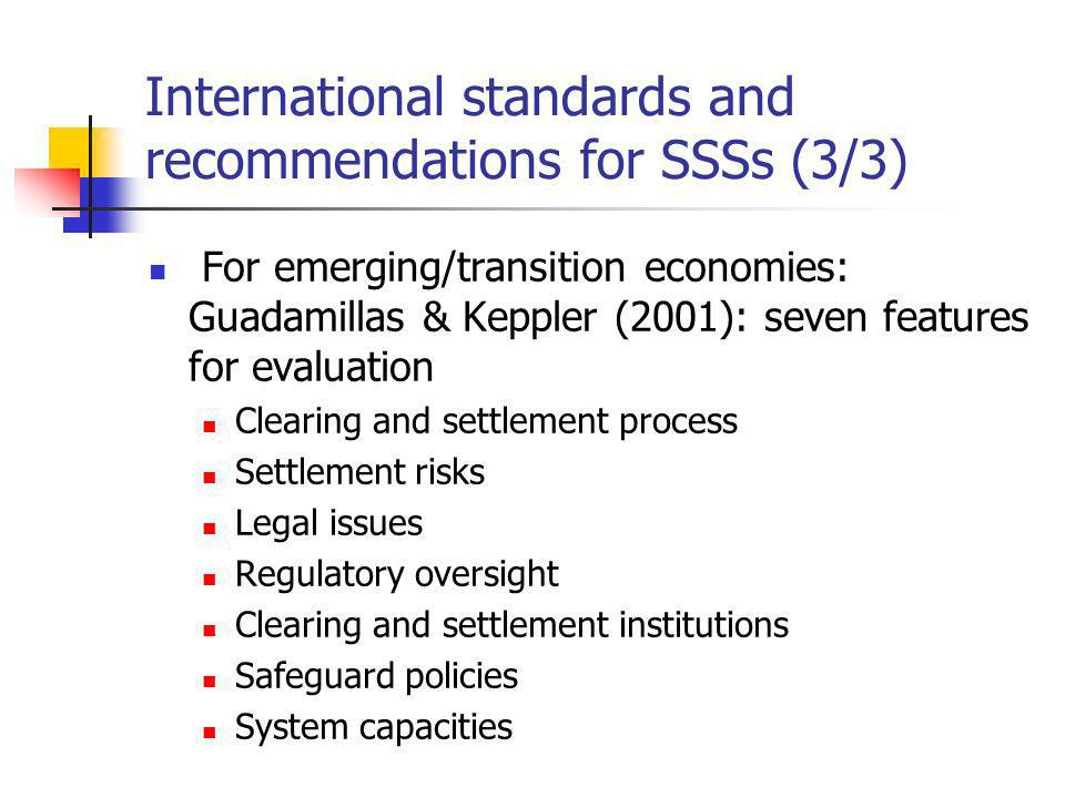 International standards and recommendations for SSSs (3/3) For emerging/transition economies: Guadamillas & Keppler (2001): seven features for evaluation Clearing and settlement process Settlement risks Legal issues Regulatory oversight Clearing and settlement institutions Safeguard policies System capacities