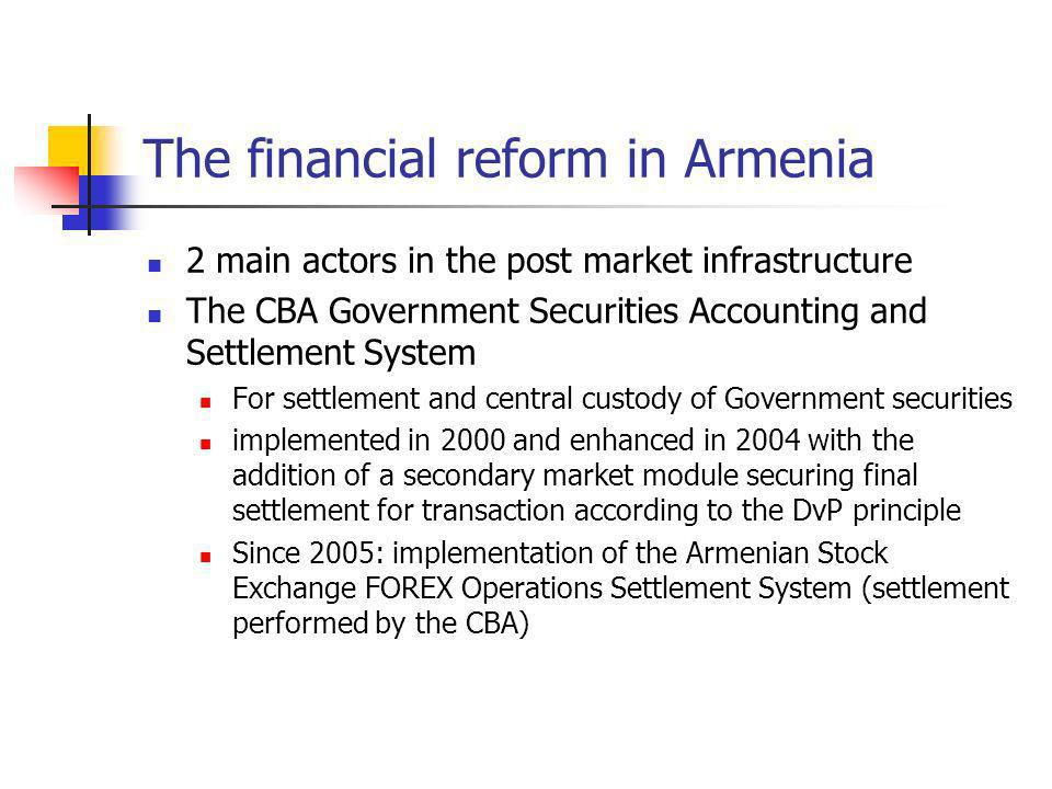 The financial reform in Armenia 2 main actors in the post market infrastructure The CBA Government Securities Accounting and Settlement System For settlement and central custody of Government securities implemented in 2000 and enhanced in 2004 with the addition of a secondary market module securing final settlement for transaction according to the DvP principle Since 2005: implementation of the Armenian Stock Exchange FOREX Operations Settlement System (settlement performed by the CBA)