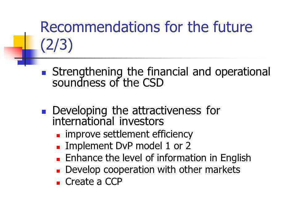 Recommendations for the future (2/3) Strengthening the financial and operational soundness of the CSD Developing the attractiveness for international investors improve settlement efficiency Implement DvP model 1 or 2 Enhance the level of information in English Develop cooperation with other markets Create a CCP