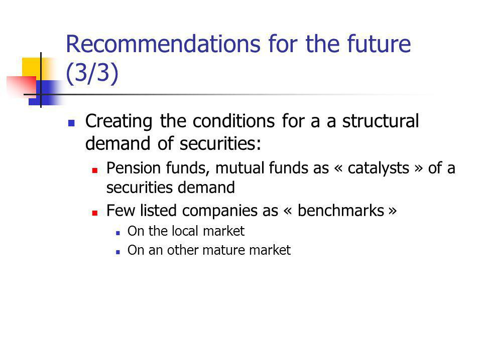 Recommendations for the future (3/3) Creating the conditions for a a structural demand of securities: Pension funds, mutual funds as « catalysts » of a securities demand Few listed companies as « benchmarks » On the local market On an other mature market