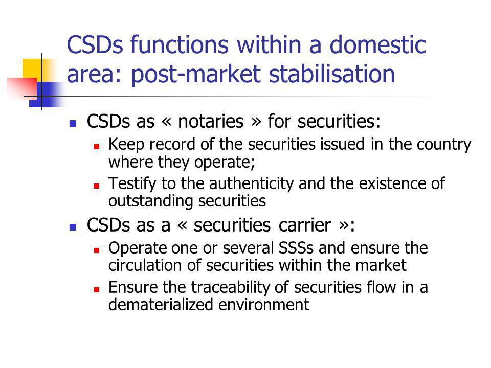 CountrySingle CSD Name of CSD Main functionsName of other CSD / SSS Main functions BulgariaNoCDADProvides settlement services to the Bulgarian Stock Exchange and the OTC market securities depository BNBG-SSSAll kinds of government securities transactions Czech Republic NoSCPDepository of securitiesSKD Univyc RM-System Central Bank Settles short term fixed income securities Settles securities listed on the PSE Settles securities listed on the RM-Systems market Central depository for short-term government debt issues EstoniaYesECSDClearing Settlement of stock exchange and OTC trades HungaryYesKELER Clearing house, central counterparty and settlement agent for securities and derivatives traded on the BSE, BCE and can also settle OTC securities contracts LatviaNoLCD- DENOS Settlement of private sector securities and government debt securities for non-banks.