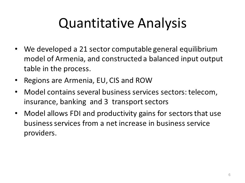 Quantitative Analysis We developed a 21 sector computable general equilibrium model of Armenia, and constructed a balanced input output table in the process.
