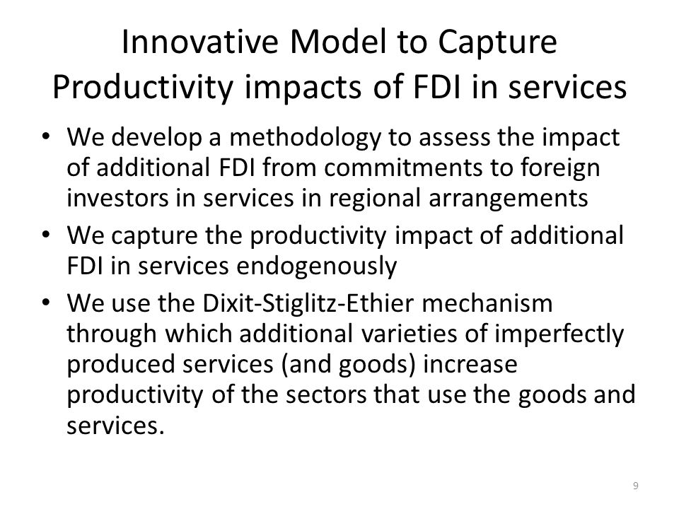 Innovative Model to Capture Productivity impacts of FDI in services We develop a methodology to assess the impact of additional FDI from commitments to foreign investors in services in regional arrangements We capture the productivity impact of additional FDI in services endogenously We use the Dixit-Stiglitz-Ethier mechanism through which additional varieties of imperfectly produced services (and goods) increase productivity of the sectors that use the goods and services.