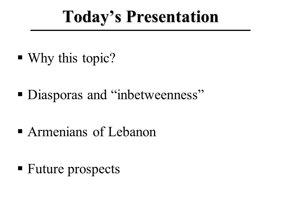 Todays Presentation Why this topic? Diasporas and inbetweenness Armenians of Lebanon Future prospects