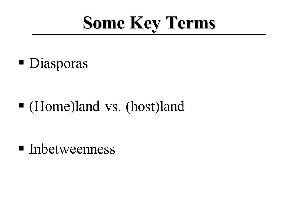 Some Key Terms Diasporas (Home)land vs. (host)land Inbetweenness