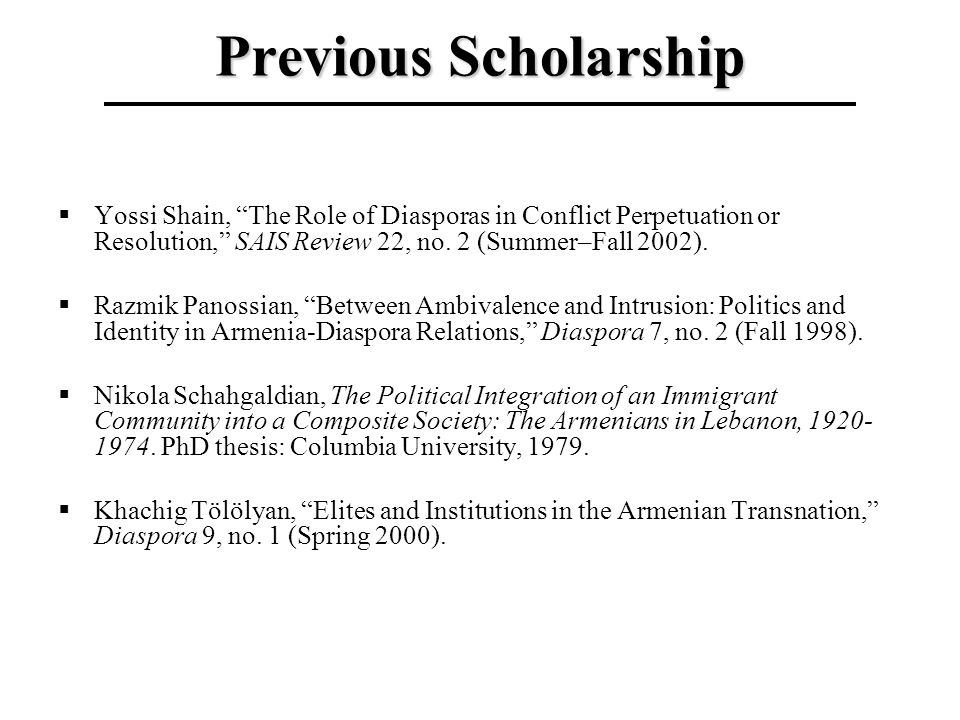 Previous Scholarship Yossi Shain, The Role of Diasporas in Conflict Perpetuation or Resolution, SAIS Review 22, no. 2 (Summer–Fall 2002). Razmik Panos