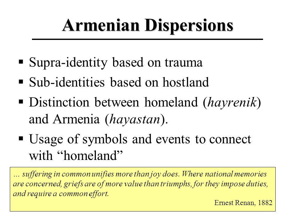 Armenian Dispersions Supra-identity based on trauma Sub-identities based on hostland Distinction between homeland (hayrenik) and Armenia (hayastan).
