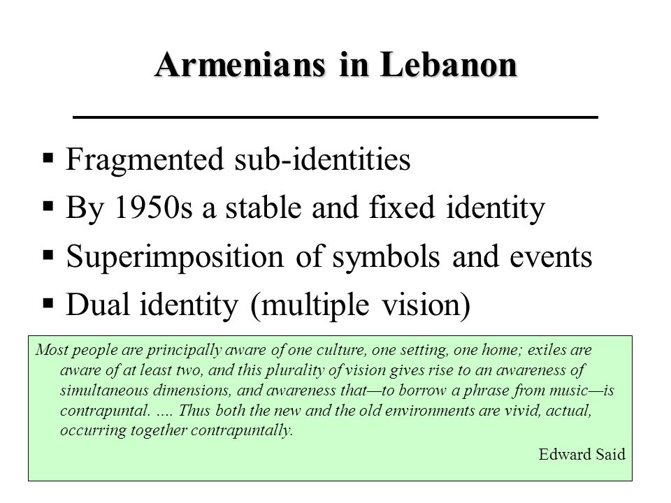 Armenians in Lebanon Fragmented sub-identities By 1950s a stable and fixed identity Superimposition of symbols and events Dual identity (multiple visi