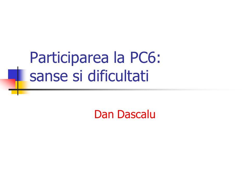 Participarea la PC6: sanse si dificultati Dan Dascalu