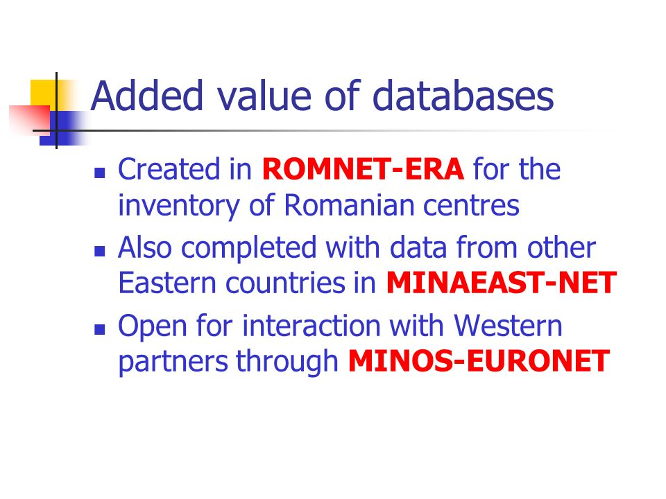 Added value of databases Created in ROMNET-ERA for the inventory of Romanian centres Also completed with data from other Eastern countries in MINAEAST-NET Open for interaction with Western partners through MINOS-EURONET