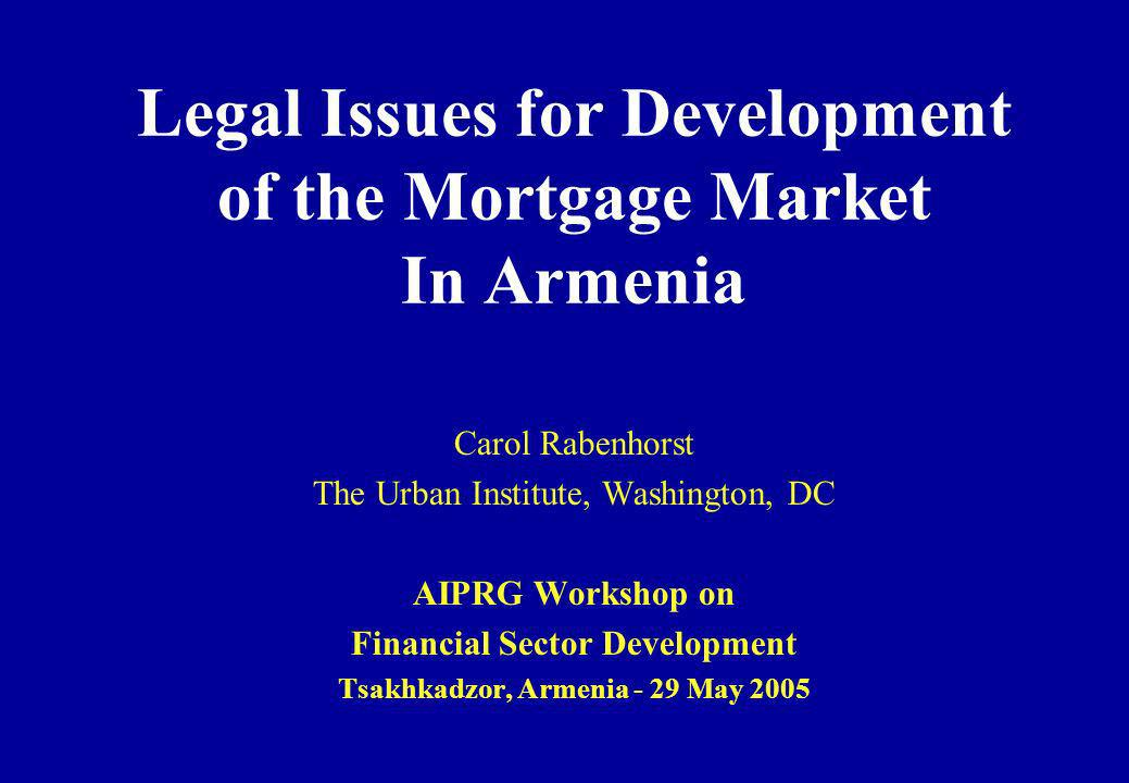 Legal Issues for Development of the Mortgage Market In Armenia Carol Rabenhorst The Urban Institute, Washington, DC AIPRG Workshop on Financial Sector Development Tsakhkadzor, Armenia - 29 May 2005