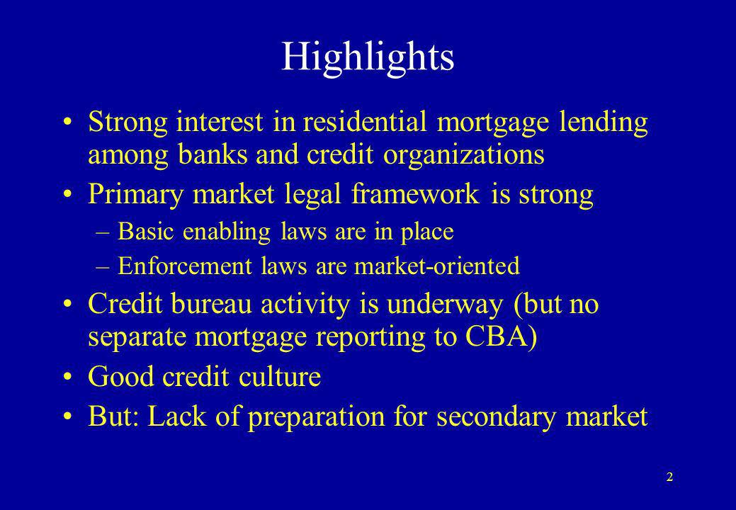 2 Highlights Strong interest in residential mortgage lending among banks and credit organizations Primary market legal framework is strong –Basic enabling laws are in place –Enforcement laws are market-oriented Credit bureau activity is underway (but no separate mortgage reporting to CBA) Good credit culture But: Lack of preparation for secondary market
