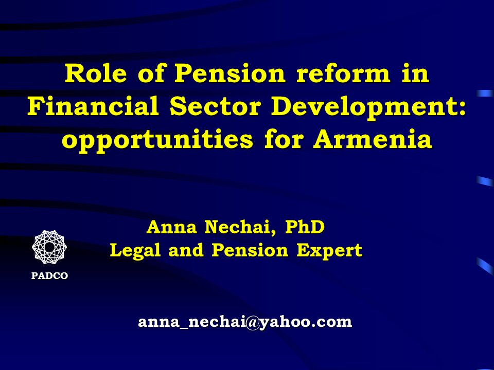 anna_nechai@yahoo.com PADCO Role of Pension reform in Financial Sector Development: opportunities for Armenia Anna Nechai, PhD Legal and Pension Exper