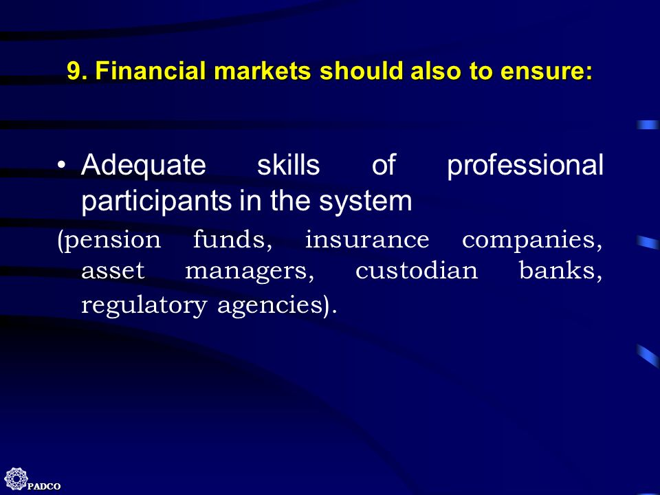 PADCO 9. Financial markets should also to ensure: Adequate skills of professional participants in the system (pension funds, insurance companies, asse