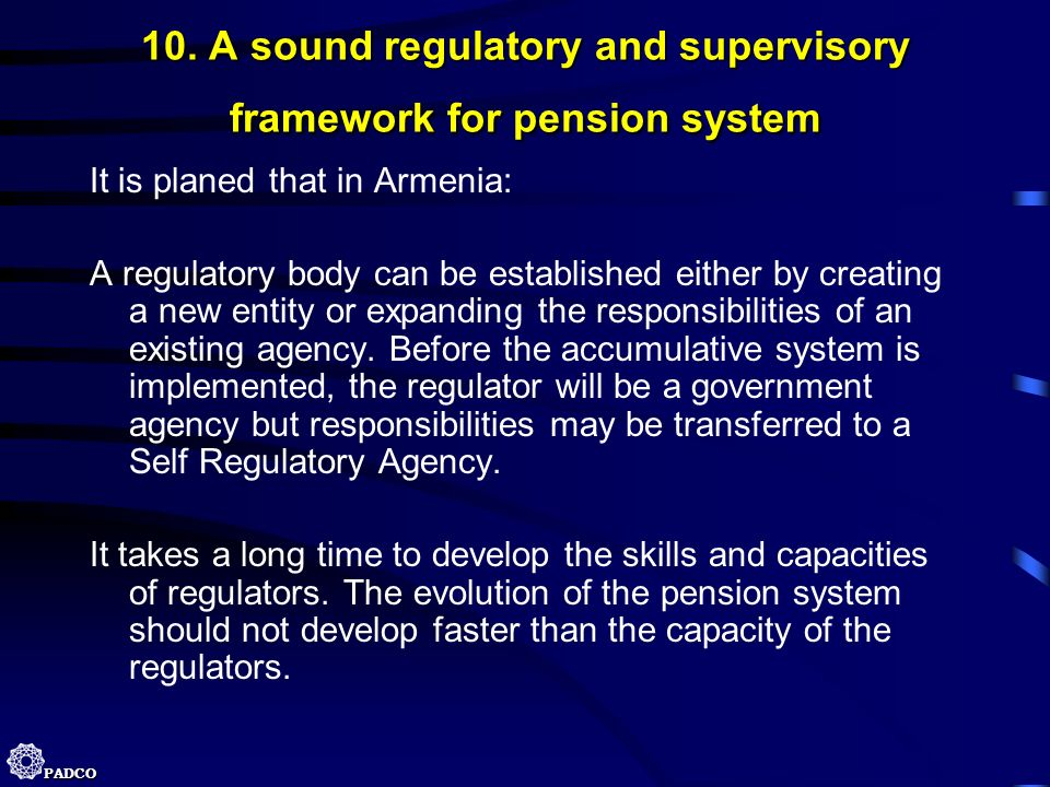 PADCO 10. A sound regulatory and supervisory framework for pension system It is planed that in Armenia: A regulatory body can be established either by