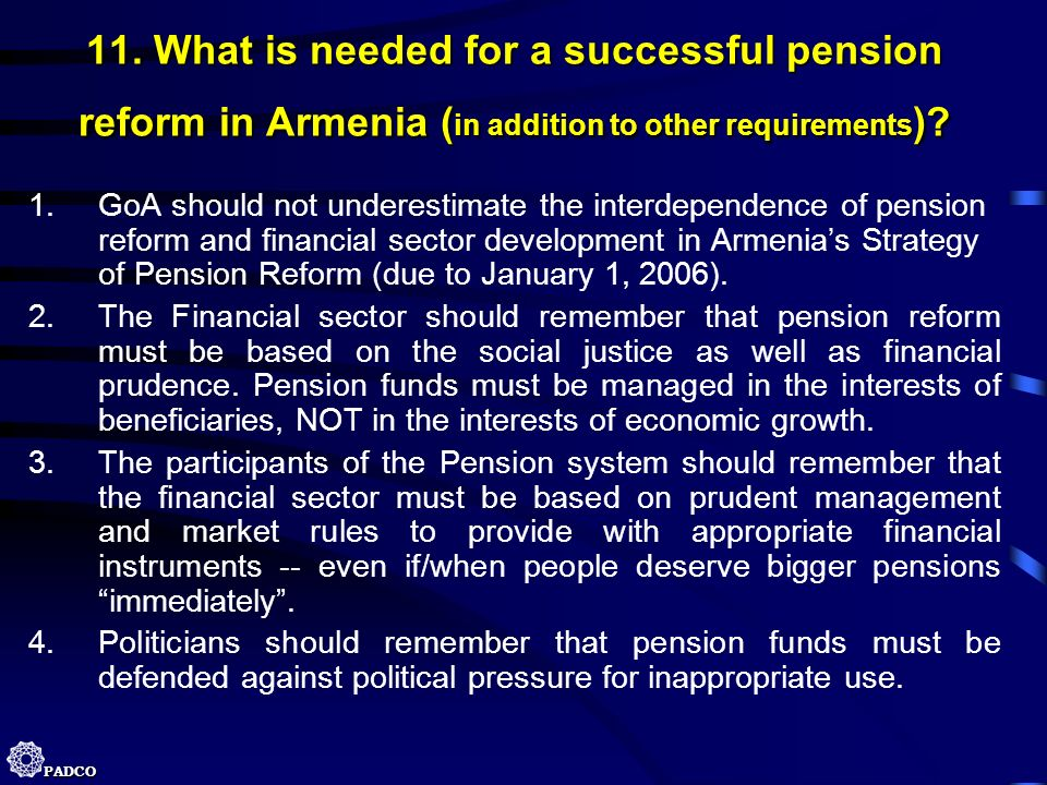 PADCO 11. What is needed for a successful pension reform in Armenia ( in addition to other requirements )? 1.GoA should not underestimate the interdep