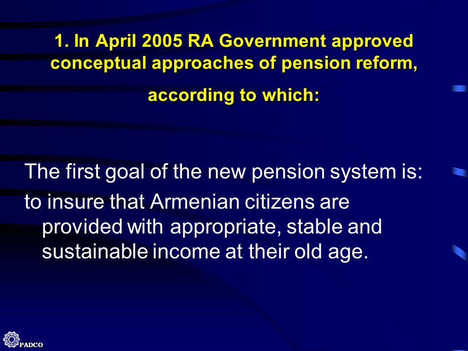 PADCO 1. In April 2005 RA Government approved conceptual approaches of pension reform, according to which: The first goal of the new pension system is