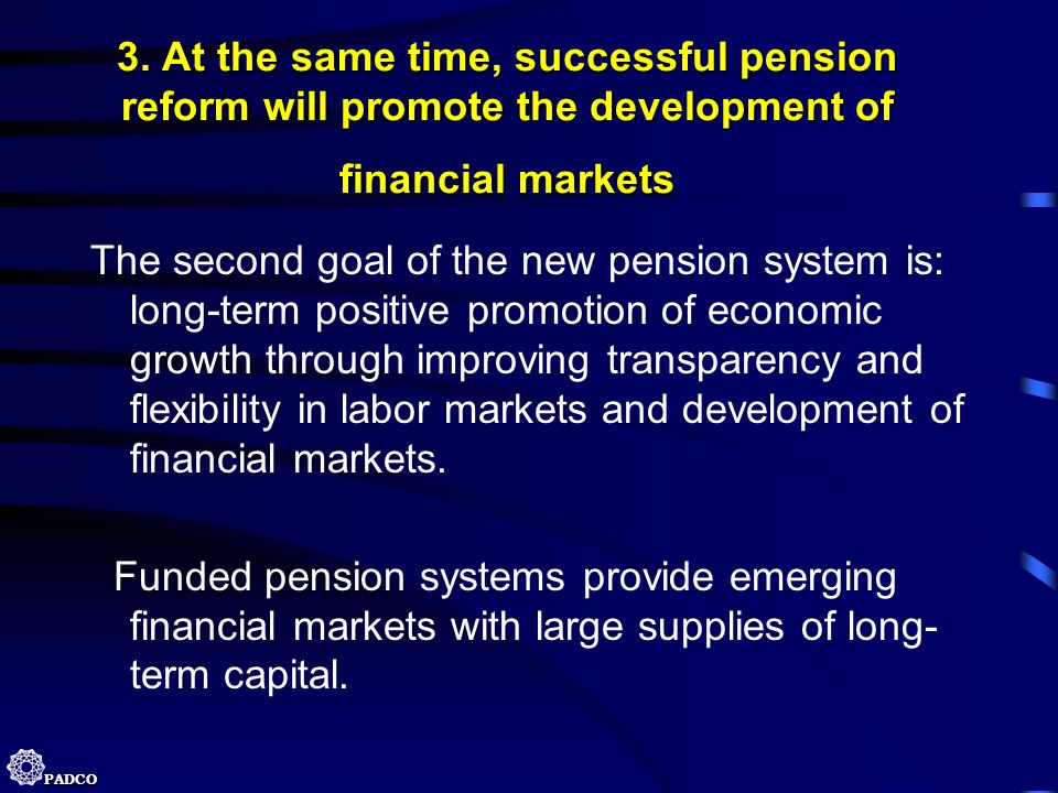 PADCO 3. At the same time, successful pension reform will promote the development of financial markets The second goal of the new pension system is: l