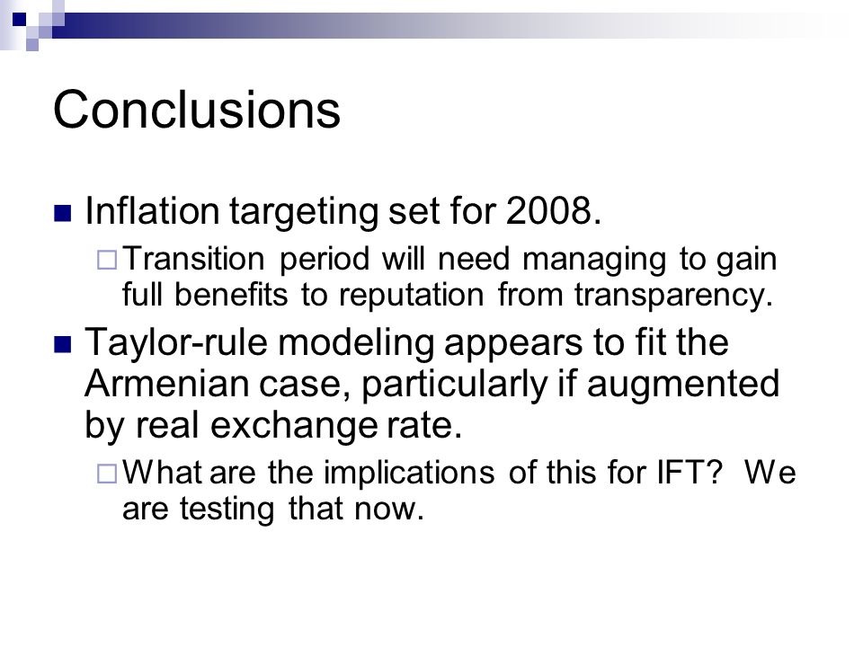 Conclusions Inflation targeting set for 2008. Transition period will need managing to gain full benefits to reputation from transparency. Taylor-rule