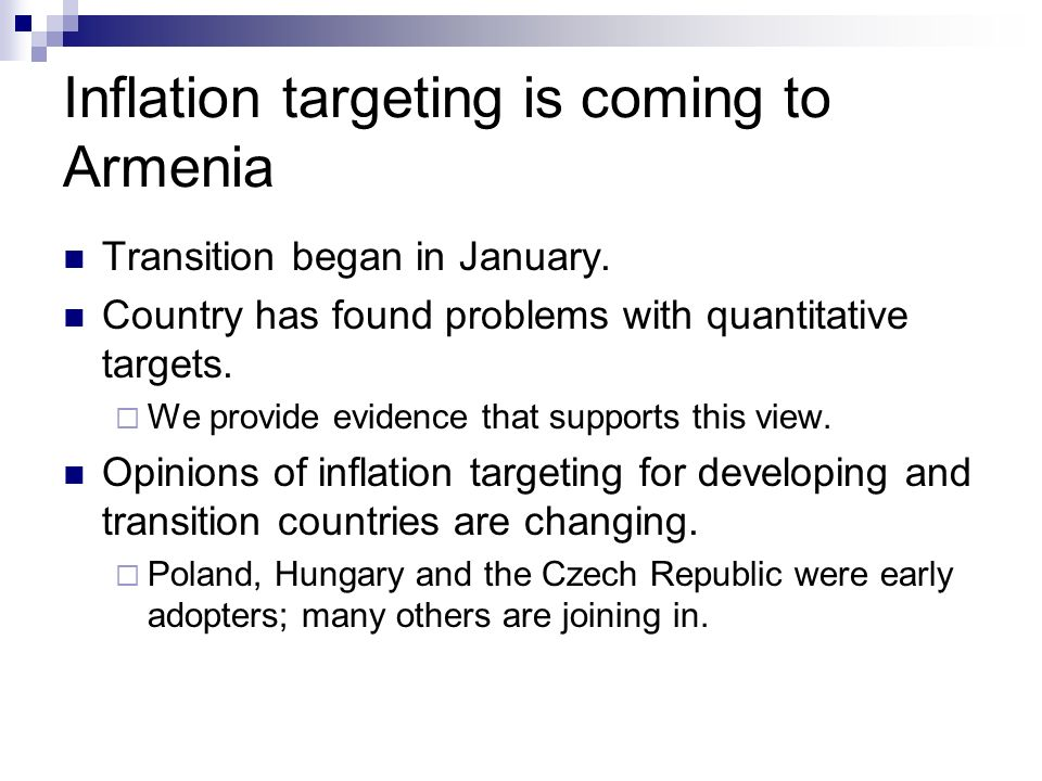 Inflation targeting is coming to Armenia Transition began in January. Country has found problems with quantitative targets. We provide evidence that s