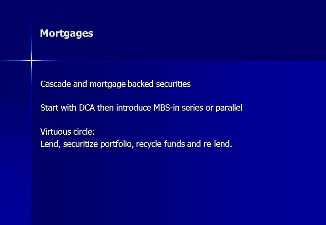 Cascade and mortgage backed securities Start with DCA then introduce MBS-in series or parallel Virtuous circle: Lend, securitize portfolio, recycle funds and re-lend.