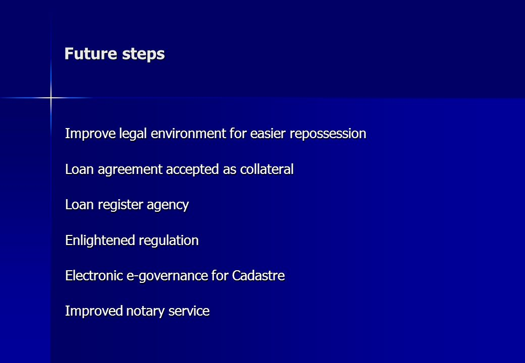 Improve legal environment for easier repossession Loan agreement accepted as collateral Loan register agency Enlightened regulation Electronic e-governance for Cadastre Improved notary service Future steps