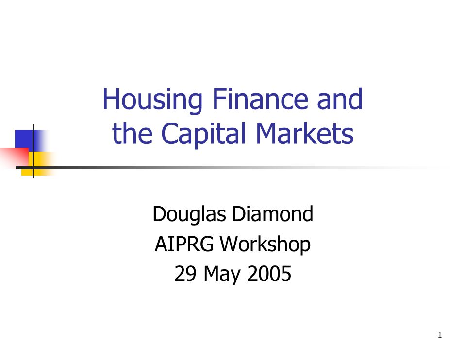 1 Housing Finance and the Capital Markets Douglas Diamond AIPRG Workshop 29 May 2005
