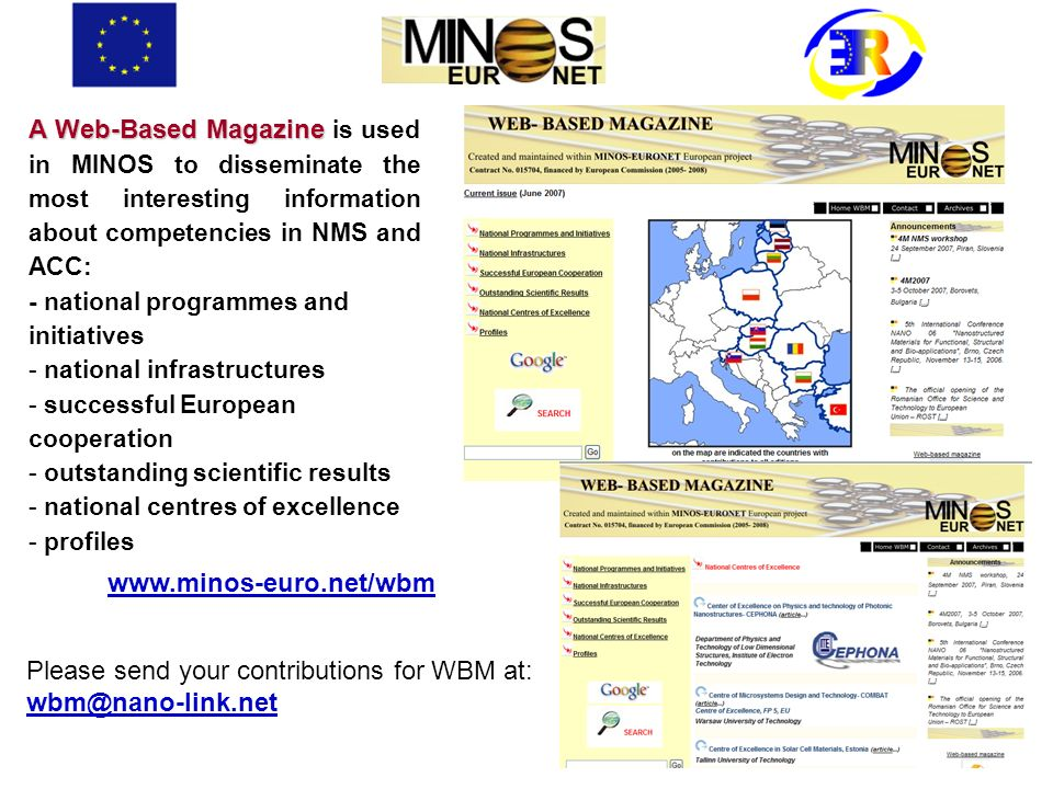 A Web-Based Magazine A Web-Based Magazine is used in MINOS to disseminate the most interesting information about competencies in NMS and ACC: - national programmes and initiatives - national infrastructures - successful European cooperation - outstanding scientific results - national centres of excellence - profiles www.minos-euro.net/wbm Please send your contributions for WBM at: wbm@nano-link.net