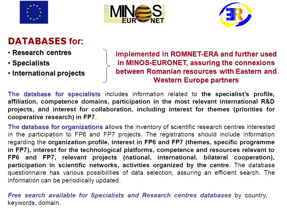 DATABASES for: Research centres Specialists Specialists International projects International projects ROMNET-ERA and further used in MINOS-EURONET, assuring the connexions between Romanian resources with Eastern and Western Europe partners implemented in ROMNET-ERA and further used in MINOS-EURONET, assuring the connexions between Romanian resources with Eastern and Western Europe partners database for specialists The database for specialists includes information related to the specialists profile, affiliation, competence domains, participation in the most relevant international R&D projects, and interest for collaboration, including interest for themes (priorities for cooperative research) in FP7.