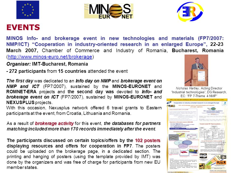 MINOS Info- and brokerage event in new technologies and materials (FP7/2007: NMP/ICT) Cooperation in industry-oriented research in an enlarged Europe, MINOS Info- and brokerage event in new technologies and materials (FP7/2007: NMP/ICT) Cooperation in industry-oriented research in an enlarged Europe, 22-23 March 2007, Chamber of Commerce and Industry of Romania, Bucharest, Romania (http://www.minos-euro.net/brokerage) Organiser: Organiser: IMT-Bucharest, Romania - 272 participants from 15 countries attended the event Info day onNMPbrokerage event on NMP and ICT Info- and brokerage event on ICT The first day was dedicated to an Info day on NMP and brokerage event on NMP and ICT (FP7/2007), sustained by the MINOS-EURONET and ROMNET-ERA projects and the second day was devoted to Info- and brokerage event on ICT (FP7/2007), sustained by MINOS-EURONET and NEXUSPLUS projects.
