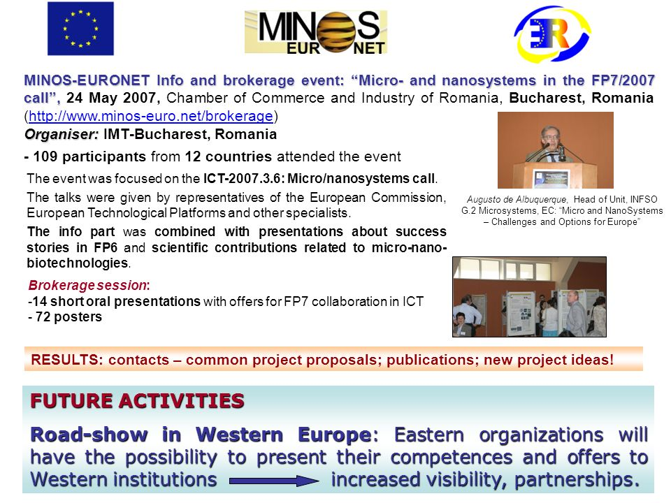 MINOS-EURONET Info and brokerage event: Micro- and nanosystems in the FP7/2007 call, MINOS-EURONET Info and brokerage event: Micro- and nanosystems in the FP7/2007 call, 24 May 2007, Chamber of Commerce and Industry of Romania, Bucharest, Romania (http://www.minos-euro.net/brokerage) Organiser: Organiser: IMT-Bucharest, Romania - 109 participants from 12 countries attended the event The event was focused on the ICT-2007.3.6: Micro/nanosystems call.