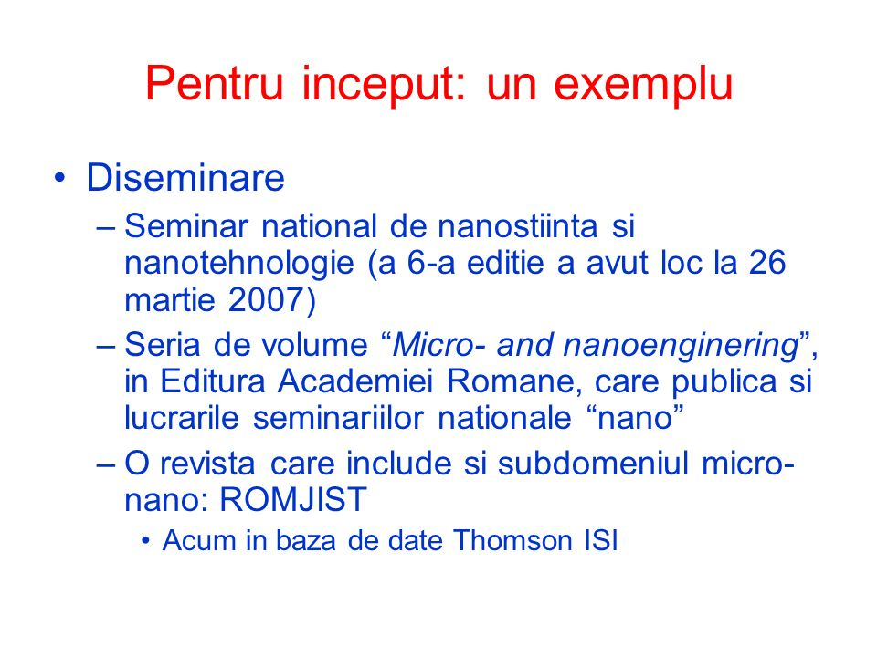 Pentru inceput: un exemplu Diseminare –Seminar national de nanostiinta si nanotehnologie (a 6-a editie a avut loc la 26 martie 2007) –Seria de volume Micro- and nanoenginering, in Editura Academiei Romane, care publica si lucrarile seminariilor nationale nano –O revista care include si subdomeniul micro- nano: ROMJIST Acum in baza de date Thomson ISI
