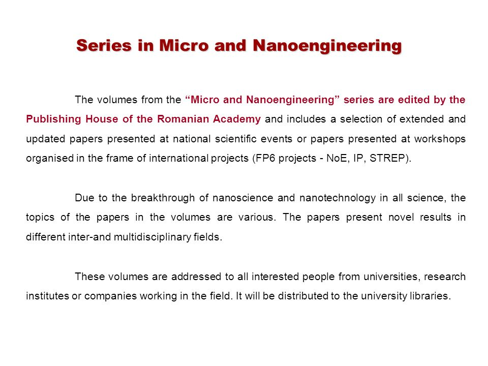 The volumes from the Micro and Nanoengineering series are edited by the Publishing House of the Romanian Academy and includes a selection of extended and updated papers presented at national scientific events or papers presented at workshops organised in the frame of international projects (FP6 projects - NoE, IP, STREP).