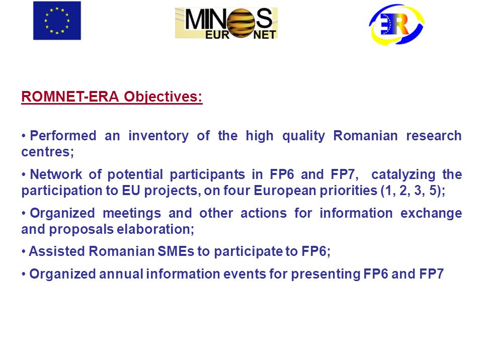 ROMNET-ERA Objectives: Performed an inventory of the high quality Romanian research centres; Network of potential participants in FP6 and FP7, catalyz