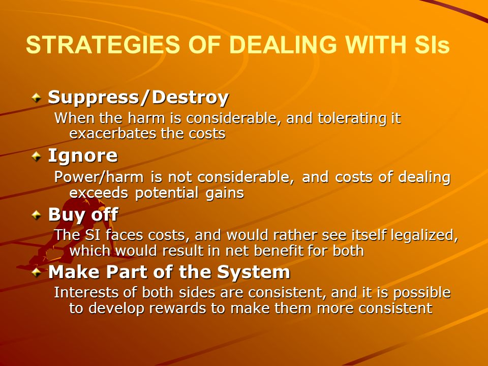 STRATEGIES OF DEALING WITH SIs Suppress/Destroy When the harm is considerable, and tolerating it exacerbates the costs Ignore Power/harm is not considerable, and costs of dealing exceeds potential gains Buy off The SI faces costs, and would rather see itself legalized, which would result in net benefit for both Make Part of the System Interests of both sides are consistent, and it is possible to develop rewards to make them more consistent