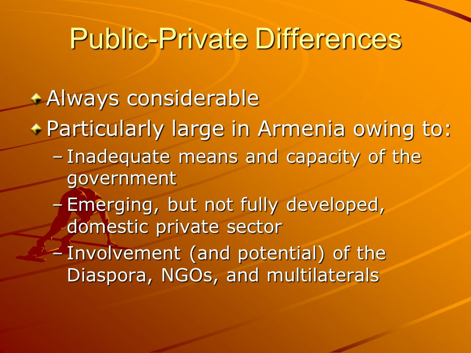 Public-Private Differences Always considerable Particularly large in Armenia owing to: –Inadequate means and capacity of the government –Emerging, but not fully developed, domestic private sector –Involvement (and potential) of the Diaspora, NGOs, and multilaterals