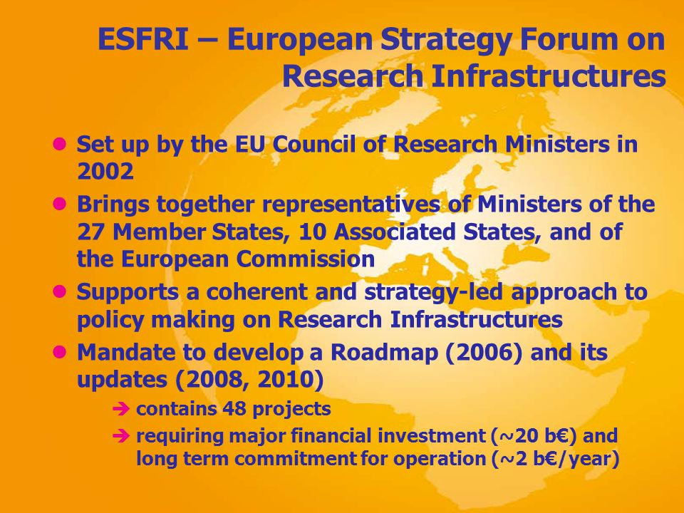 ESFRI – European Strategy Forum on Research Infrastructures lSet up by the EU Council of Research Ministers in 2002 lBrings together representatives o