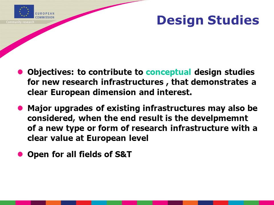 Design Studies lObjectives: to contribute to conceptual design studies for new research infrastructures, that demonstrates a clear European dimension
