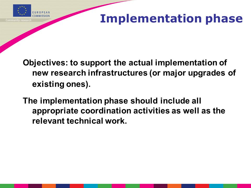 Implementation phase Objectives: to support the actual implementation of new research infrastructures (or major upgrades of existing ones). The implem