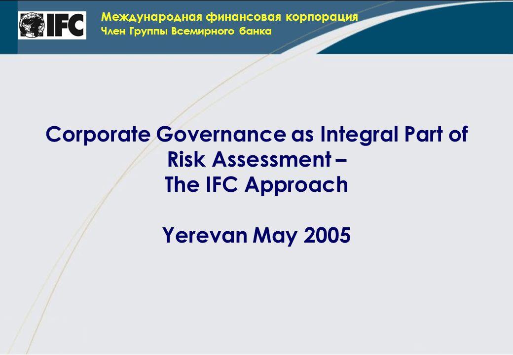 Международная финансовая корпорация Член Группы Всемирного банка Corporate Governance as Integral Part of Risk Assessment – The IFC Approach Yerevan May 2005