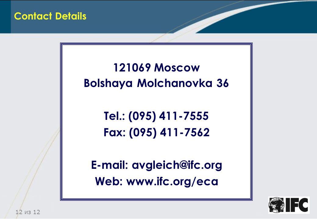12 из 12 Contact Details 121069 Moscow Bolshaya Molchanovka 36 Теl.: (095) 411-7555 Fax: (095) 411-7562 E-mail: avgleich@ifc.org Web: www.ifc.org/eca