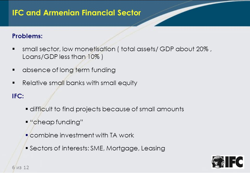 6 из 12 IFC and Armenian Financial Sector Problems: small sector, low monetisation ( total assets/ GDP about 20%, Loans/GDP less than 10% ) absence of