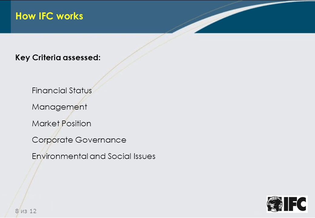 8 из 12 How IFC works Key Criteria assessed: Financial Status Management Market Position Corporate Governance Environmental and Social Issues