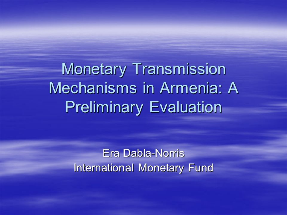 Monetary Transmission Mechanisms in Armenia: A Preliminary Evaluation Era Dabla-Norris International Monetary Fund
