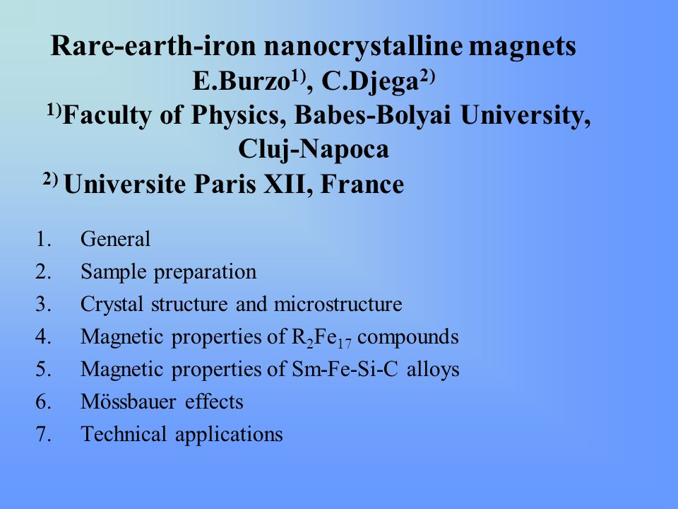 Rare-earth-iron nanocrystalline magnets E.Burzo 1), C.Djega 2) 1) Faculty of Physics, Babes-Bolyai University, Cluj-Napoca 2) Universite Paris XII, France 1.General 2.Sample preparation 3.Crystal structure and microstructure 4.Magnetic properties of R 2 Fe 17 compounds 5.Magnetic properties of Sm-Fe-Si-C alloys 6.Mössbauer effects 7.Technical applications