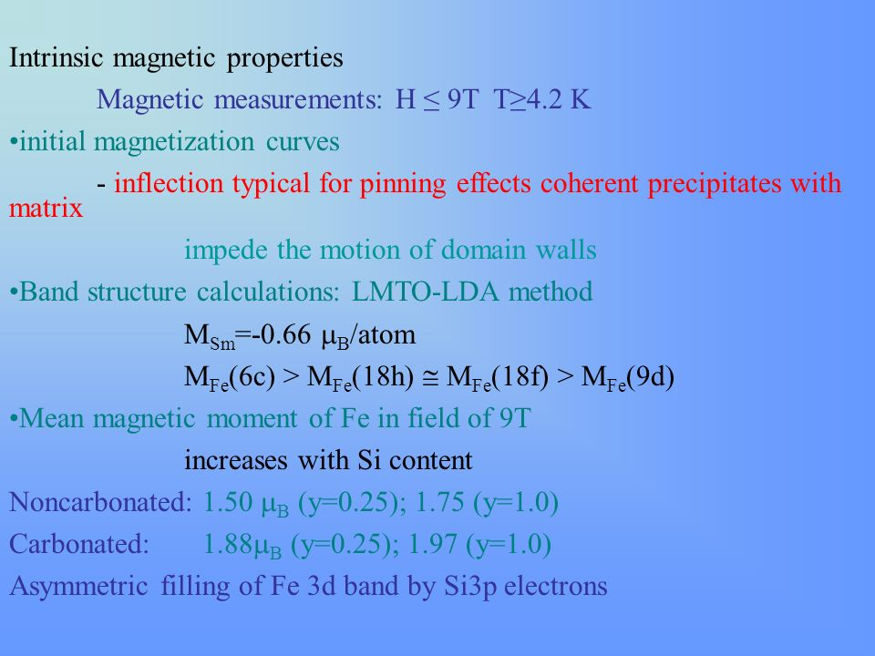Intrinsic magnetic properties Magnetic measurements: H 9T T4.2 K initial magnetization curves - inflection typical for pinning effects coherent precipitates with matrix impede the motion of domain walls Band structure calculations: LMTO-LDA method M Sm =-0.66 B /atom M Fe (6c) > M Fe (18h) M Fe (18f) > M Fe (9d) Mean magnetic moment of Fe in field of 9T increases with Si content Noncarbonated: 1.50 B (y=0.25); 1.75 (y=1.0) Carbonated: 1.88 B (y=0.25); 1.97 (y=1.0) Asymmetric filling of Fe 3d band by Si3p electrons