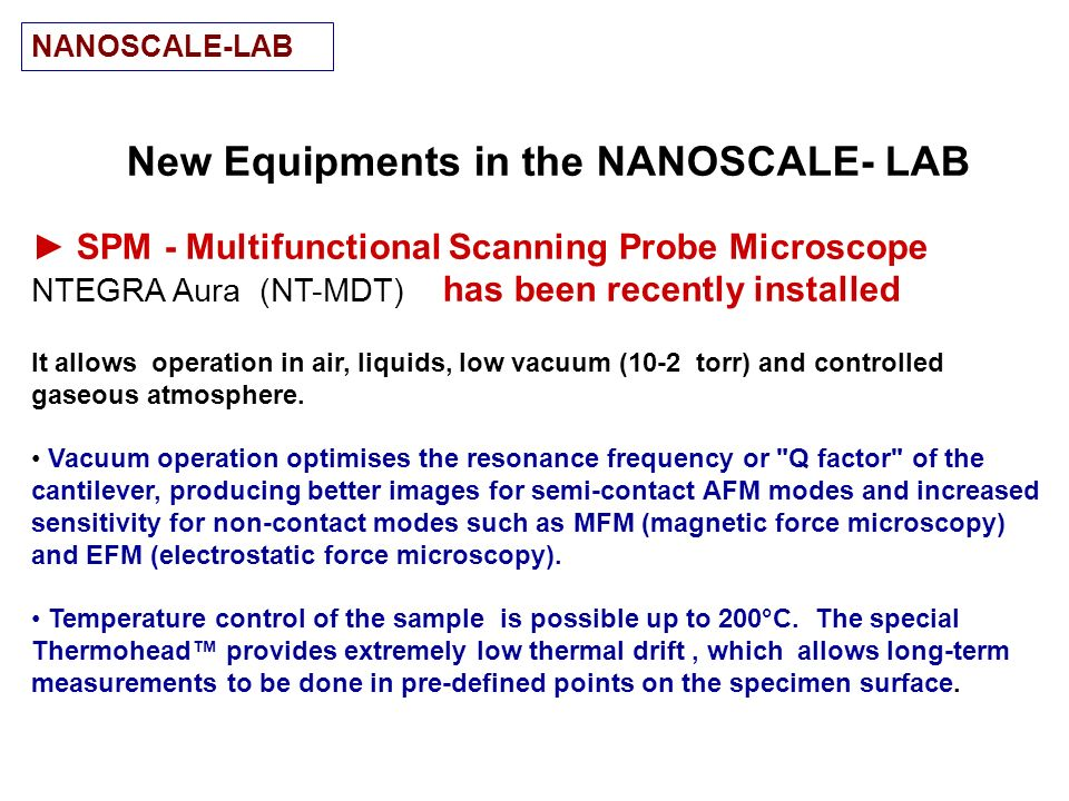 New Equipments in the NANOSCALE- LAB SPM - Multifunctional Scanning Probe Microscope NTEGRA Aura (NT-MDT) has been recently installed It allows operat